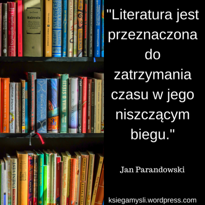 """""""Literatura jest przeznaczona do zatrzymania czasu w jego niszczącym biegu."""" Jan Parandowski"""