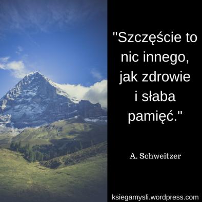 """""""Szczęście to nic innego, jak zdrowie i słaba pamięć"""" - A.Schweitzer"""