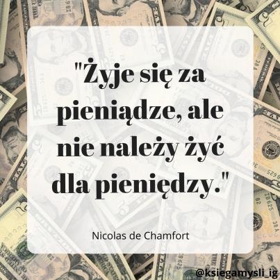 """""""Żyje się za pieniądze, ale nie należy żyć dla pieniędzy."""" Nicolas de Chamfort"""