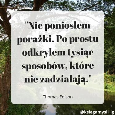 """""""Nie poniosłem porażki. Po prostu odkryłem tysiąc sposobów, które nie zadziałają."""" Thomas Edison"""