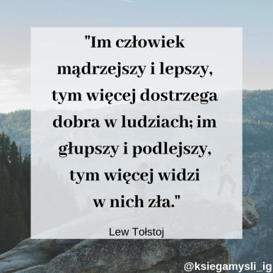 """""""Im człowiek mądrzejszy i lepszy, tym więcej dostrzega dobra w ludziach; im głupszy i podlejszy, tym więcej widzi w nich zła."""" Lew Tołstoj"""
