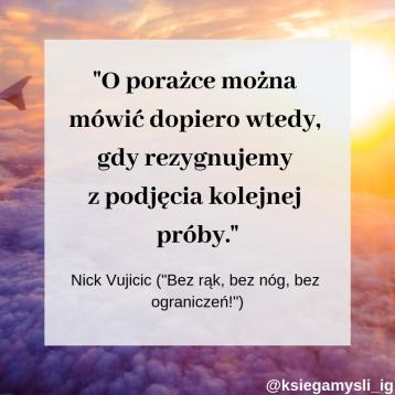 O porażce można mówić dopiero wtedy, gdy rezygnujemy z podjęcia kolejnej próby. Nick Vujicic – Bez rąk, bez nóg, bez ograniczeń!