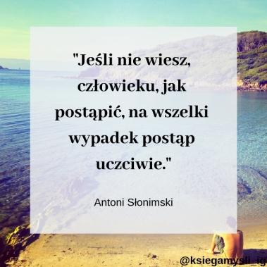 """""""Jeśli nie wiesz, człowieku, jak postąpić, na wszelki wypadek postąp uczciwie."""" Antoni Słonimski"""