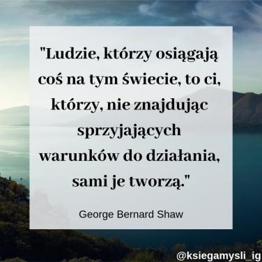 """""""Ludzie, którzy osiągają coś na tym świecie, to ci, którzy, nie znajdując sprzyjających warunków do działania, sami je tworzą."""" George Bernard Shaw"""