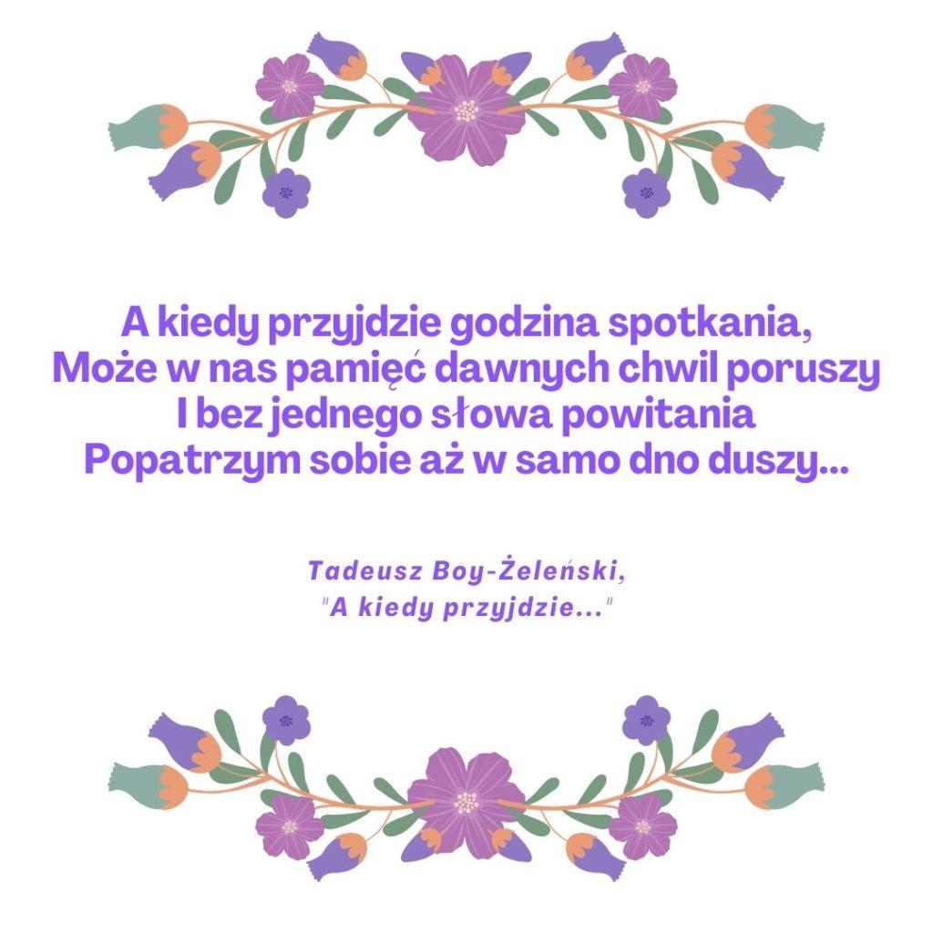 """A kiedy przyjdzie godzina spotkania, Może w nas pamięć dawnych chwil poruszy I bez jednego słowa powitania Popatrzym sobie aż w samo dno duszy... Tadeusz Boy-Żeleński, """"A kiedy przyjdzie..."""""""