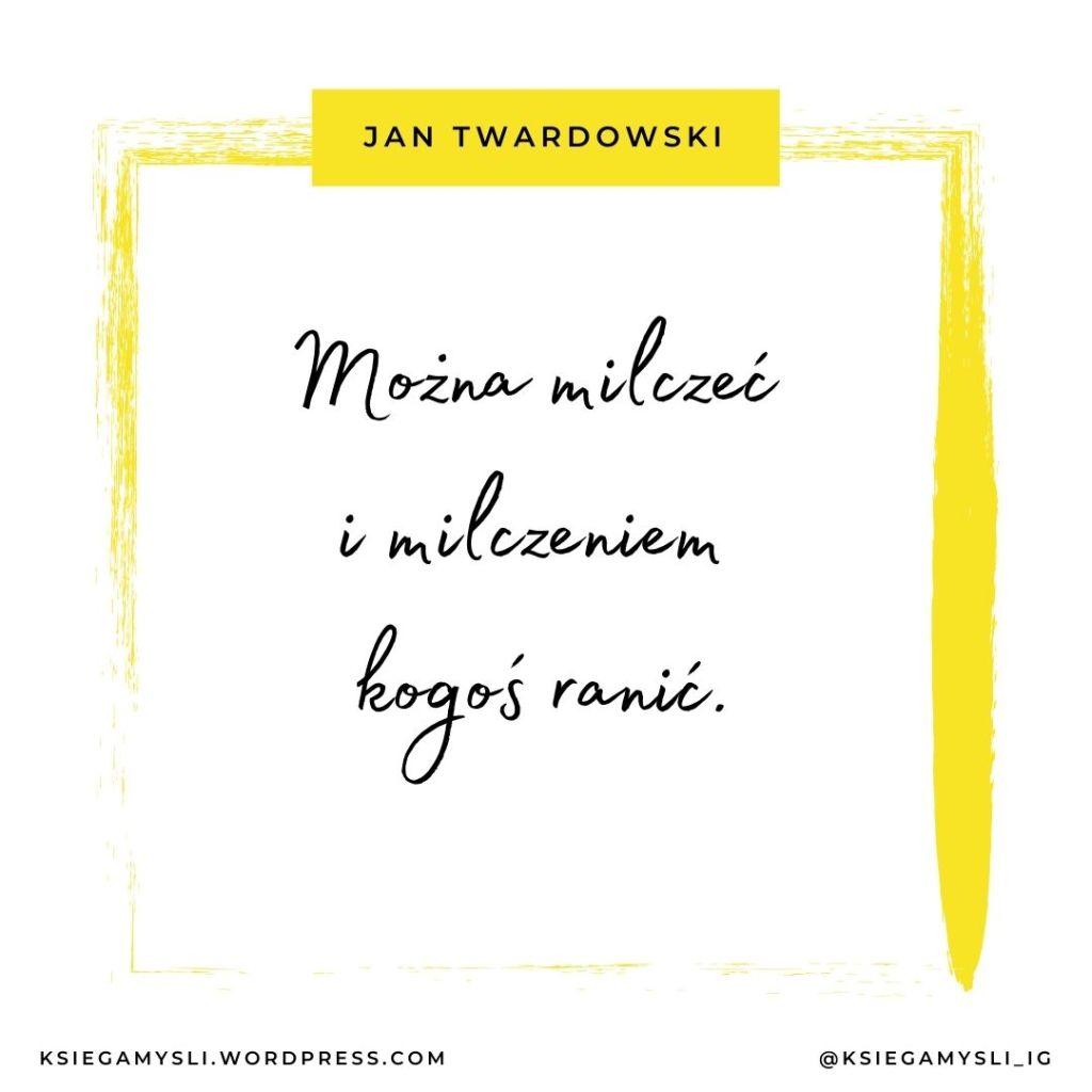 Można milczeć i milczeniem kogoś ranić. Jan Twardowski