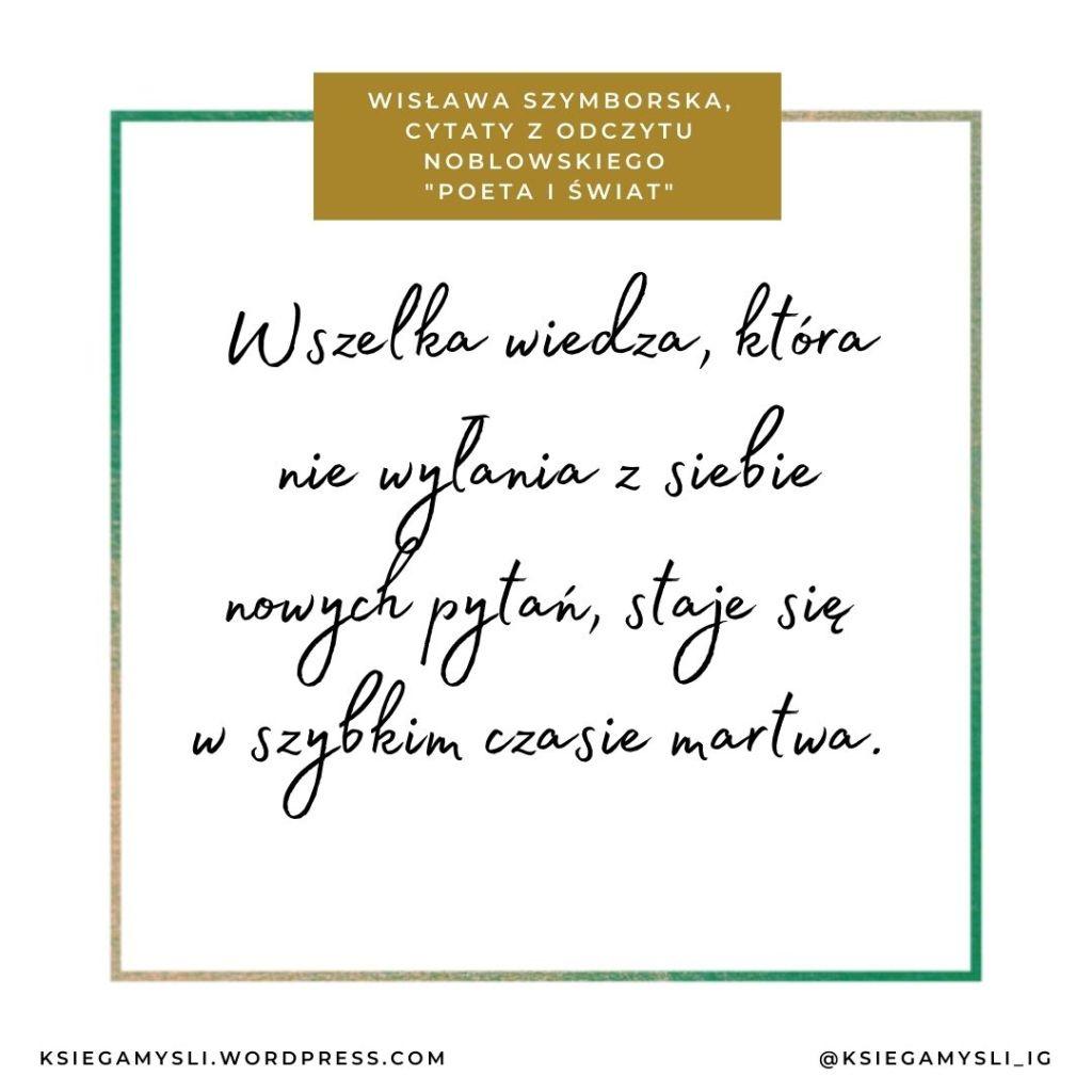 """Wszelka wiedza, która nie wyłania z siebie nowych pytań, staje się w szybkim czasie martwa. Wisława Szymborska, Cytaty z odczytu noblowskiego """"Poeta i świat"""""""