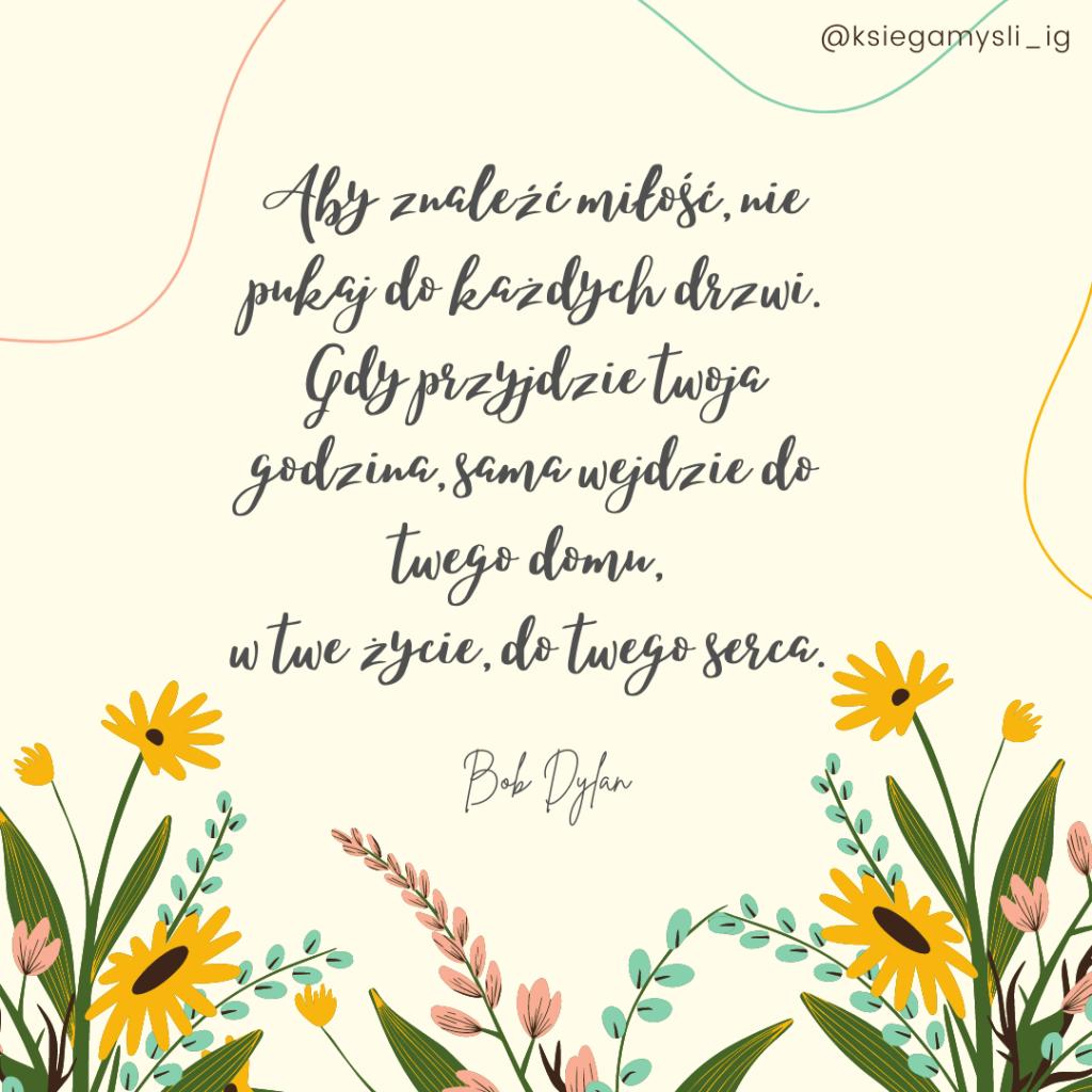 Aby znaleźć miłość, nie pukaj do każdych drzwi. Gdy przyjdzie twoja godzina, sama wejdzie do twego domu, w twe życie, do twego serca. Bob Dylan